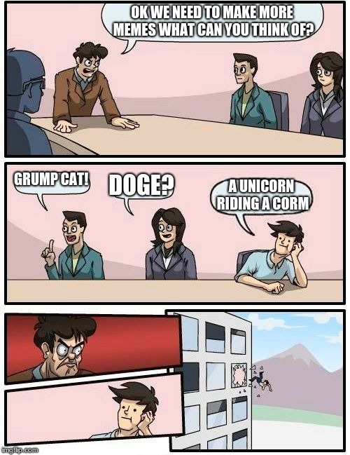 we need to think of a meme  | OK WE NEED TO MAKE MORE MEMES WHAT CAN YOU THINK OF? GRUMP CAT! DOGE? A UNICORN RIDING A CORM | image tagged in memes,boardroom meeting suggestion,grumpy cat,doge,unicorn riding a corn | made w/ Imgflip meme maker