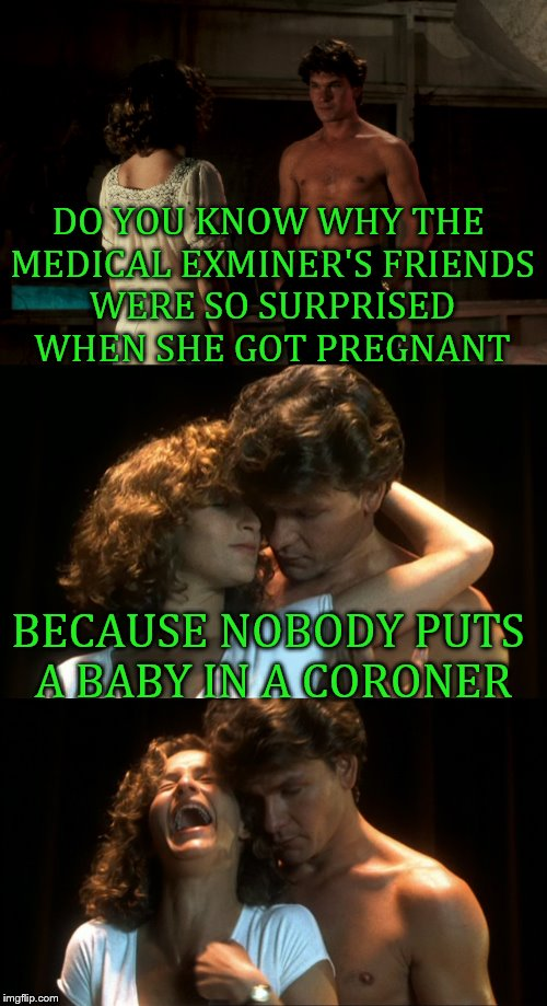 Dirty Laughing | DO YOU KNOW WHY THE MEDICAL EXMINER'S FRIENDS WERE SO SURPRISED WHEN SHE GOT PREGNANT BECAUSE NOBODY PUTS A BABY IN A CORONER | image tagged in memes,funny,dirty dancing | made w/ Imgflip meme maker