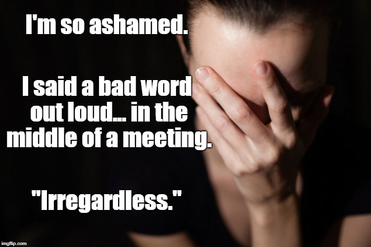 "... and then I almost said ANOTHER bad word! | I'm so ashamed. ""Irregardless."" I said a bad word out loud... in the middle of a meeting. 