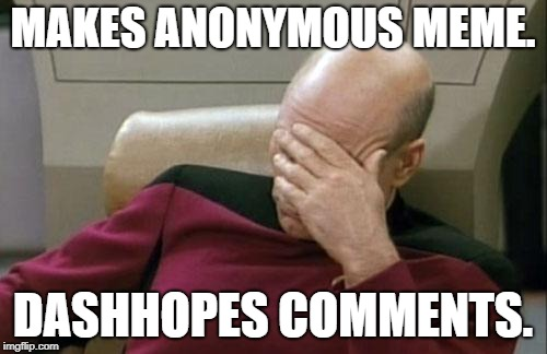 Captain Picard Facepalm Meme | MAKES ANONYMOUS MEME. DASHHOPES COMMENTS. | image tagged in memes,captain picard facepalm | made w/ Imgflip meme maker