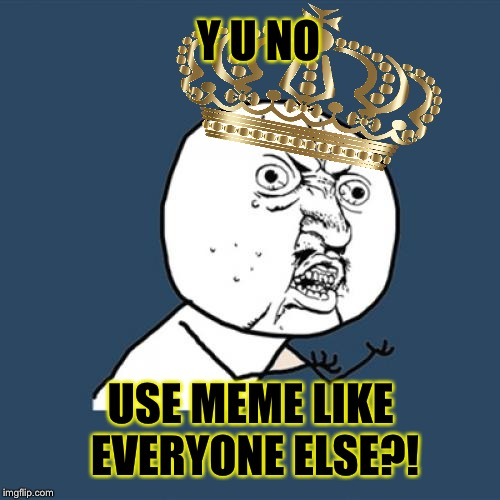 Y U No Meme | Y U NO USE MEME LIKE EVERYONE ELSE?! | image tagged in memes,y u no | made w/ Imgflip meme maker