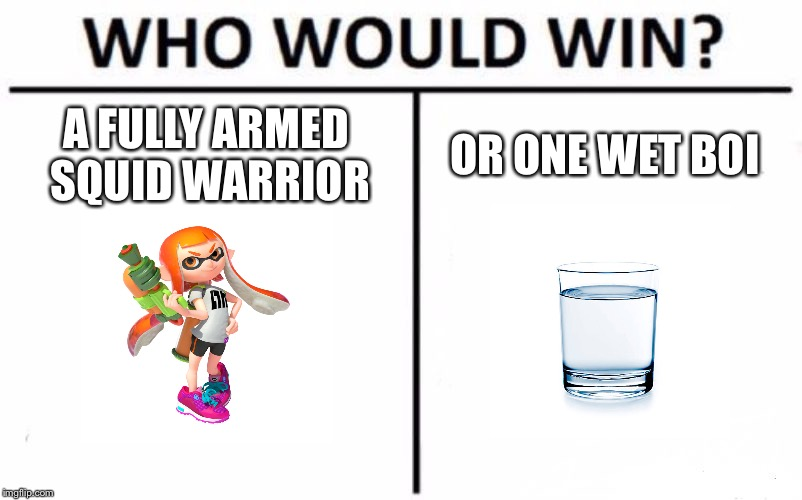 Who Would Win? Meme | A FULLY ARMED SQUID WARRIOR OR ONE WET BOI | image tagged in memes,who would win | made w/ Imgflip meme maker