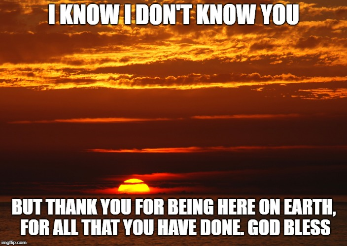 I KNOW I DON'T KNOW YOU BUT THANK YOU FOR BEING HERE ON EARTH, FOR ALL THAT YOU HAVE DONE. GOD BLESS | made w/ Imgflip meme maker