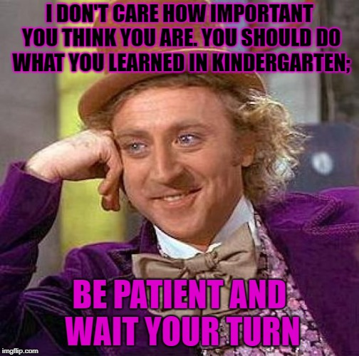 Now get back in line | I DON'T CARE HOW IMPORTANT YOU THINK YOU ARE. YOU SHOULD DO WHAT YOU LEARNED IN KINDERGARTEN; BE PATIENT AND WAIT YOUR TURN | image tagged in memes,creepy condescending wonka,patience,funny | made w/ Imgflip meme maker