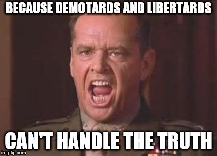 Jack Nicholson | BECAUSE DEMOTARDS AND LIBERTARDS CAN'T HANDLE THE TRUTH | image tagged in jack nicholson | made w/ Imgflip meme maker