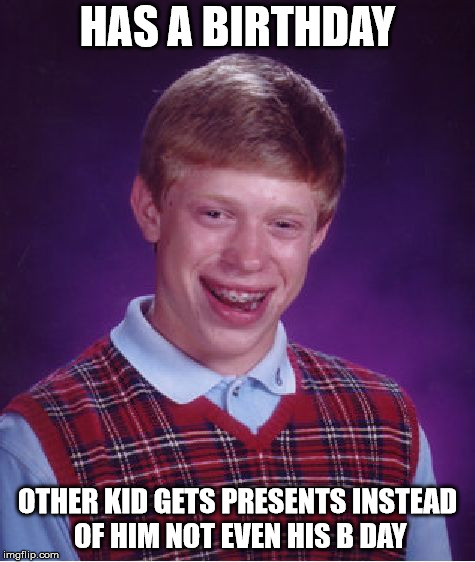 Bad Luck Brian Meme | HAS A BIRTHDAY OTHER KID GETS PRESENTS INSTEAD OF HIM NOT EVEN HIS B DAY | image tagged in memes,bad luck brian | made w/ Imgflip meme maker