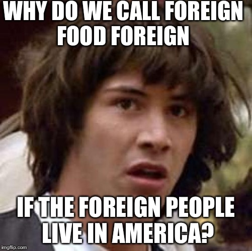 Proof of people trying to make USA all white | WHY DO WE CALL FOREIGN FOOD FOREIGN IF THE FOREIGN PEOPLE LIVE IN AMERICA? | image tagged in memes,conspiracy keanu | made w/ Imgflip meme maker
