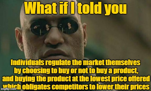 Yeah! Economics! | What if I told you Individuals regulate the market themselves by choosing to buy or not to buy a product, and buying the product at the lowe | image tagged in memes,matrix morpheus,economics,communism,libertarian | made w/ Imgflip meme maker