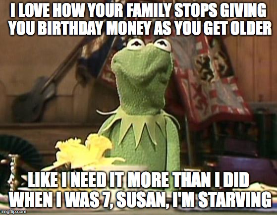 Family... | I LOVE HOW YOUR FAMILY STOPS GIVING YOU BIRTHDAY MONEY AS YOU GET OLDER LIKE I NEED IT MORE THAN I DID WHEN I WAS 7, SUSAN, I'M STARVING | image tagged in annoyed kermit,memes,birthday,money,kermit,kermit the frog | made w/ Imgflip meme maker