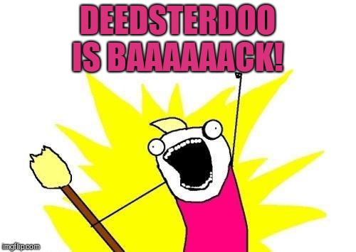 My friend DeedsterDoo has returned! Her profile link is in comments. Please give her some love and welcome her back :-)  | DEEDSTERDOO IS BAAAAAACK! | image tagged in memes,x all the y,jbmemegeek,deedsterdoo | made w/ Imgflip meme maker
