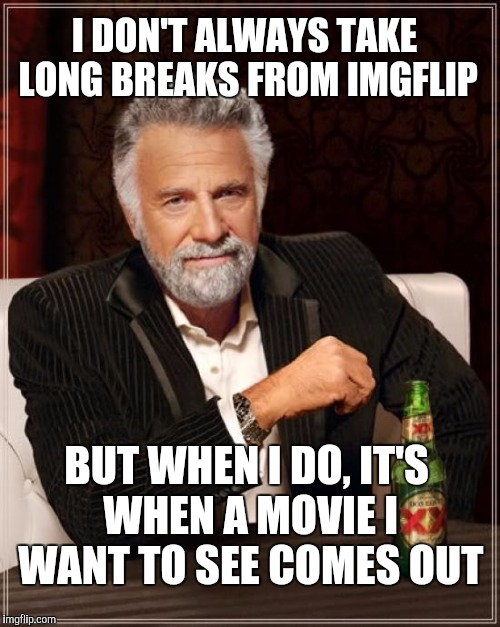 Stop the movie spoiling on imgflip! | I DON'T ALWAYS TAKE LONG BREAKS FROM IMGFLIP BUT WHEN I DO, IT'S WHEN A MOVIE I WANT TO SEE COMES OUT | image tagged in memes,the most interesting man in the world,funny,gifs,dogs,pie charts | made w/ Imgflip meme maker