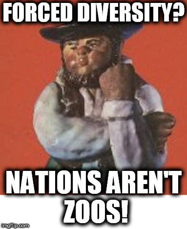 forced diversity? | FORCED DIVERSITY? NATIONS AREN'T ZOOS! | image tagged in diversity,globalists,nations aren't zoos,forced progress,stalinism,antifas | made w/ Imgflip meme maker