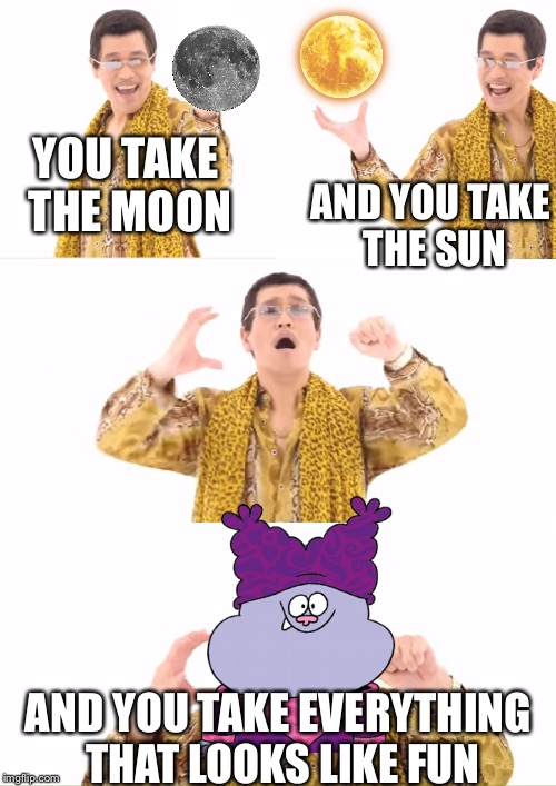 PPAP Meme | YOU TAKE THE MOON AND YOU TAKE THE SUN AND YOU TAKE EVERYTHING THAT LOOKS LIKE FUN | image tagged in memes,ppap | made w/ Imgflip meme maker