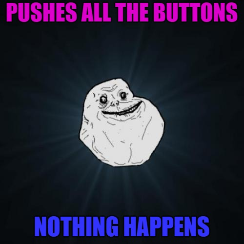 PUSHES ALL THE BUTTONS NOTHING HAPPENS | made w/ Imgflip meme maker