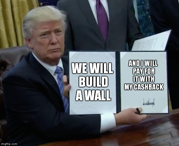 Trump Bill Signing Meme | WE WILL BUILD A WALL AND I WILL PAY FOR IT WITH MY CASHBACK | image tagged in memes,trump bill signing | made w/ Imgflip meme maker