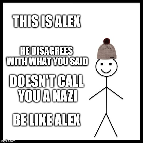 Be Like Bill Meme | THIS IS ALEX HE DISAGREES WITH WHAT YOU SAID DOESN'T CALL YOU A NAZI BE LIKE ALEX | image tagged in memes,be like bill | made w/ Imgflip meme maker