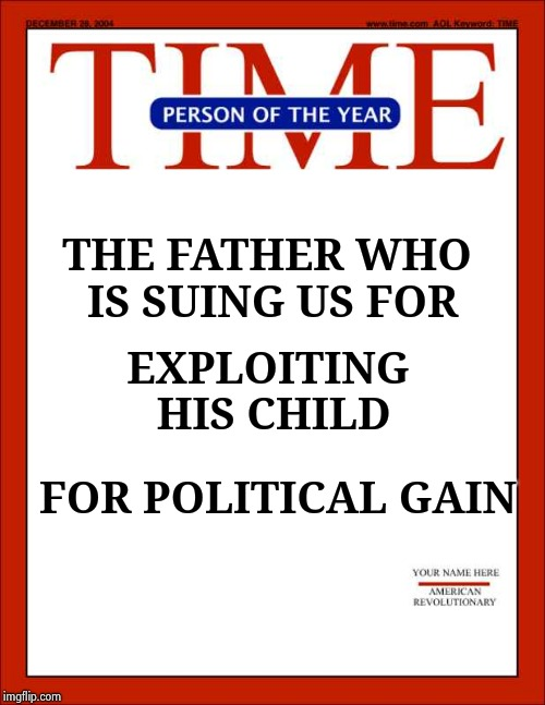 I hope he sues them to bankruptcy | THE FATHER WHO IS SUING US FOR FOR POLITICAL GAIN EXPLOITING HIS CHILD | image tagged in time magazine person of the year,fake news,revenge,stop,lying | made w/ Imgflip meme maker