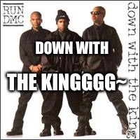 Run DMC Down With the Kingith | DOWN WITH THE KINGGGG~ | image tagged in run dmc down with the kingith | made w/ Imgflip meme maker