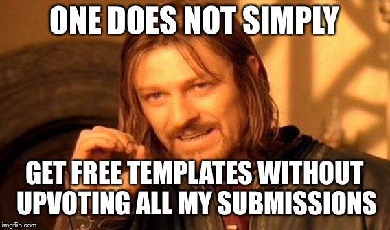 One Does Not Simply Meme | ONE DOES NOT SIMPLY GET FREE TEMPLATES WITHOUT UPVOTING ALL MY SUBMISSIONS | image tagged in memes,one does not simply | made w/ Imgflip meme maker