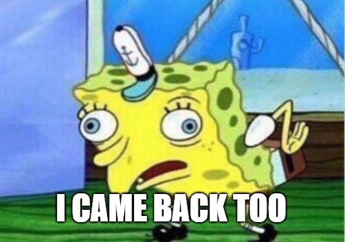 Mocking Spongebob Meme | I CAME BACK TOO | image tagged in memes,mocking spongebob | made w/ Imgflip meme maker