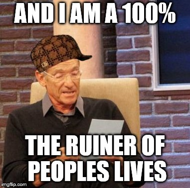 Maury Lie Detector Meme | AND I AM A 100% THE RUINER OF PEOPLES LIVES | image tagged in memes,maury lie detector,scumbag | made w/ Imgflip meme maker