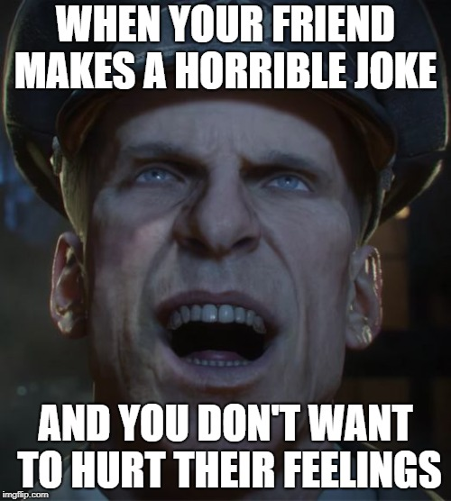 WHEN YOUR FRIEND MAKES A HORRIBLE JOKE AND YOU DON'T WANT TO HURT THEIR FEELINGS | image tagged in edward richtofen forced laughter | made w/ Imgflip meme maker