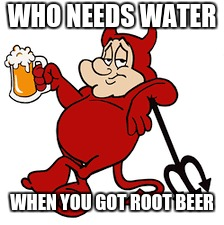 WHO NEEDS WATER WHEN YOU GOT ROOT BEER | made w/ Imgflip meme maker