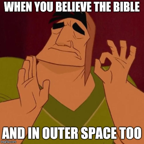 WHEN YOU BELIEVE THE BIBLE AND IN OUTER SPACE TOO | made w/ Imgflip meme maker
