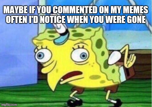 Mocking Spongebob Meme | MAYBE IF YOU COMMENTED ON MY MEMES OFTEN I'D NOTICE WHEN YOU WERE GONE | image tagged in memes,mocking spongebob | made w/ Imgflip meme maker