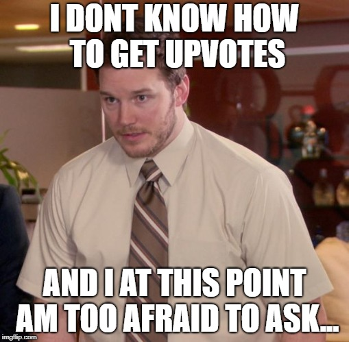 Afraid To Ask Andy Meme | I DONT KNOW HOW TO GET UPVOTES AND I AT THIS POINT AM TOO AFRAID TO ASK... | image tagged in memes,afraid to ask andy | made w/ Imgflip meme maker