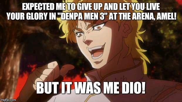 "But it was me Dio | EXPECTED ME TO GIVE UP AND LET YOU LIVE YOUR GLORY IN ""DENPA MEN 3"" AT THE ARENA, AMEL! BUT IT WAS ME DIO! 