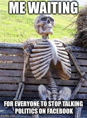 Waiting Skeleton Meme | ME WAITING FOR EVERYONE TO STOP TALKING POLITICS ON FACEBOOK | image tagged in memes,waiting skeleton | made w/ Imgflip meme maker