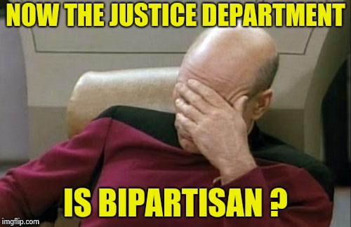 Captain Picard Facepalm Meme | NOW THE JUSTICE DEPARTMENT IS BIPARTISAN ? | image tagged in memes,captain picard facepalm | made w/ Imgflip meme maker