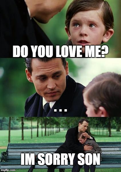 Finding Neverland Meme | DO YOU LOVE ME? . . . IM SORRY SON | image tagged in memes,finding neverland | made w/ Imgflip meme maker
