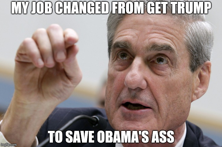 Robert Mueller penis size | MY JOB CHANGED FROM GET TRUMP TO SAVE OBAMA'S ASS | image tagged in robert mueller penis size | made w/ Imgflip meme maker