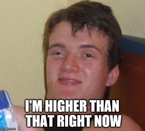 I'M HIGHER THAN THAT RIGHT NOW | made w/ Imgflip meme maker