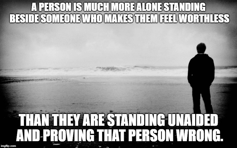A PERSON IS MUCH MORE ALONE STANDING BESIDE SOMEONE WHO MAKES THEM FEEL WORTHLESS THAN THEY ARE STANDING UNAIDED AND PROVING THAT PERSON WRO | image tagged in standing alone | made w/ Imgflip meme maker