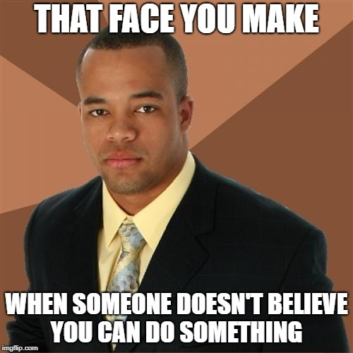 Successful Black Man Meme | THAT FACE YOU MAKE WHEN SOMEONE DOESN'T BELIEVE YOU CAN DO SOMETHING | image tagged in memes,successful black man | made w/ Imgflip meme maker