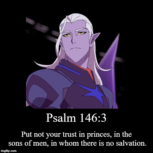 Psalm 146:3 Lotor  | Psalm 146:3 | Put not your trust in princes, in the sons of men, in whom there is no salvation. | image tagged in the bible,voltron,prince,king,demotivationals,comics/cartoons | made w/ Imgflip demotivational maker
