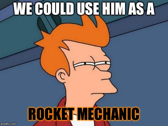 Futurama Fry Meme | WE COULD USE HIM AS A ROCKET MECHANIC | image tagged in memes,futurama fry | made w/ Imgflip meme maker