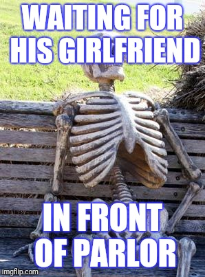 Waiting Skeleton Meme | WAITING FOR HIS GIRLFRIEND IN FRONT OF PARLOR | image tagged in memes,waiting skeleton | made w/ Imgflip meme maker