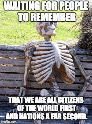 Waiting Skeleton Meme | WAITING FOR PEOPLE TO REMEMBER THAT WE ARE ALL CITIZENS OF THE WORLD FIRST AND NATIONS A FAR SECOND. | image tagged in memes,waiting skeleton | made w/ Imgflip meme maker