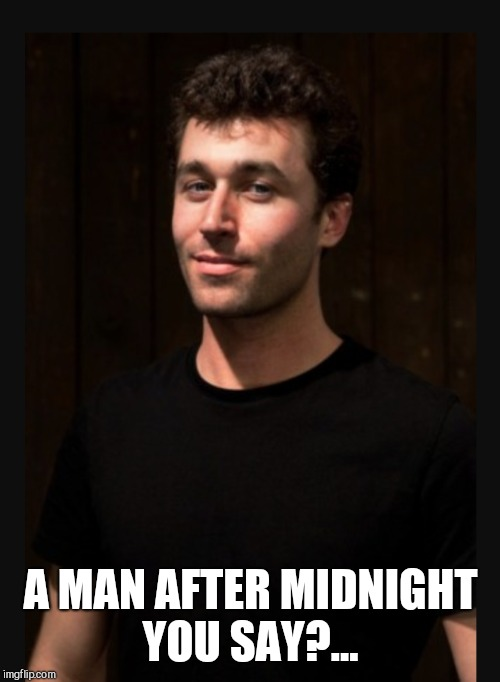 A MAN AFTER MIDNIGHT YOU SAY?... | made w/ Imgflip meme maker