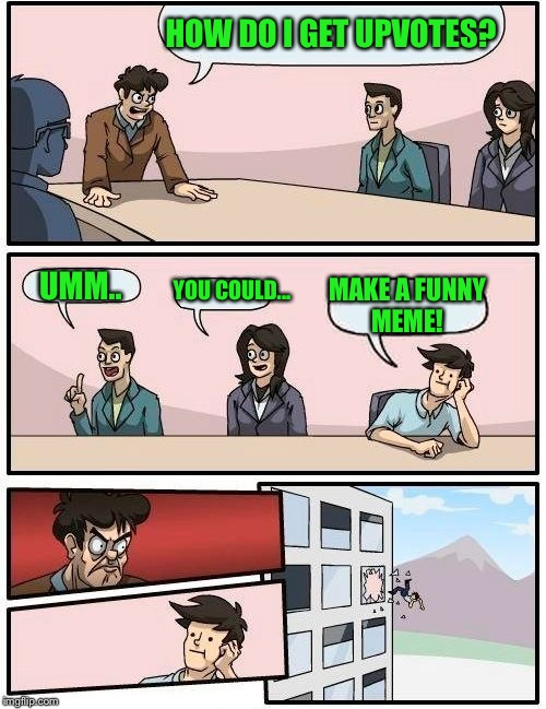 Boardroom Meeting Suggestion Meme | HOW DO I GET UPVOTES? UMM.. YOU COULD... MAKE A FUNNY MEME! | image tagged in memes,boardroom meeting suggestion | made w/ Imgflip meme maker