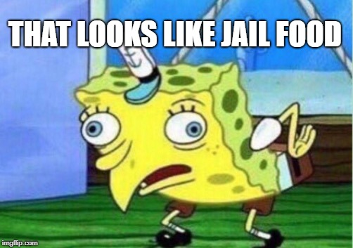 Mocking Spongebob Meme | THAT LOOKS LIKE JAIL FOOD | image tagged in memes,mocking spongebob | made w/ Imgflip meme maker