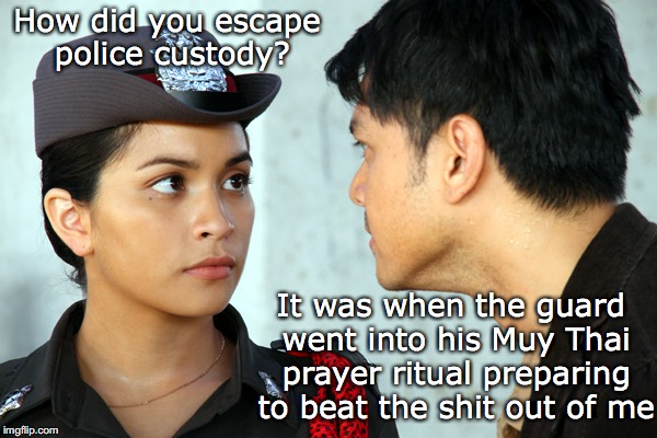Escape Plan: Thailand | How did you escape police custody? It was when the guard went into his Muy Thai prayer ritual preparing to beat the shit out of me | image tagged in thailand,muay thai,escape,jail | made w/ Imgflip meme maker