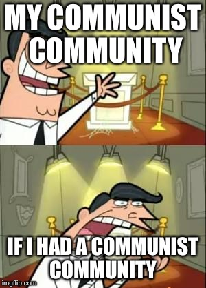 This Is Where I'd Put My Trophy If I Had One Meme | MY COMMUNIST COMMUNITY IF I HAD A COMMUNIST COMMUNITY | image tagged in memes,this is where i'd put my trophy if i had one | made w/ Imgflip meme maker