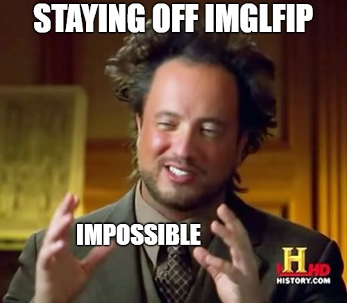 Ancient Aliens Meme | STAYING OFF IMGLFIP IMPOSSIBLE | image tagged in memes,ancient aliens | made w/ Imgflip meme maker