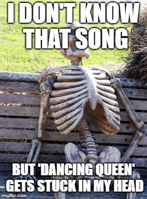 Waiting Skeleton Meme | I DON'T KNOW THAT SONG BUT 'DANCING QUEEN' GETS STUCK IN MY HEAD | image tagged in memes,waiting skeleton | made w/ Imgflip meme maker