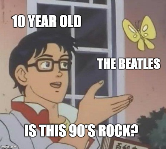 Is This A Pigeon |  10 YEAR OLD; THE BEATLES; IS THIS 90'S ROCK? | image tagged in memes,is this a pigeon | made w/ Imgflip meme maker